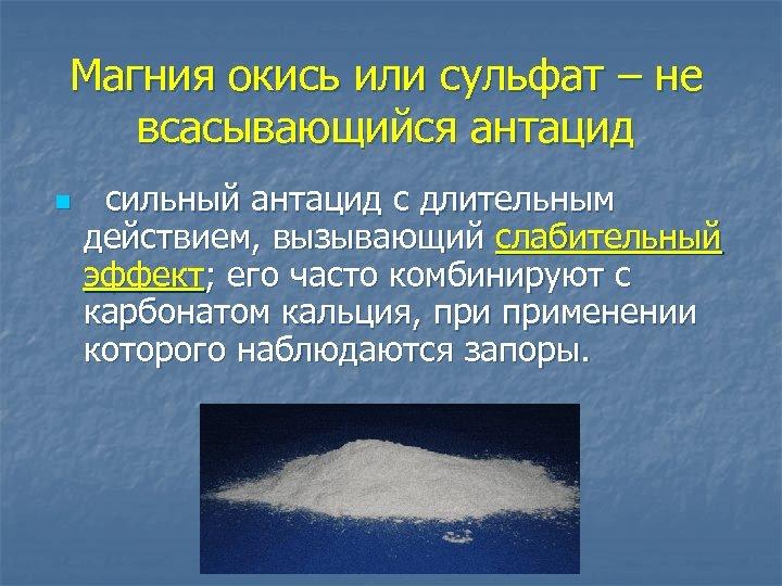 Магния окись или сульфат – не всасывающийся антацид n сильный антацид с длительным действием,