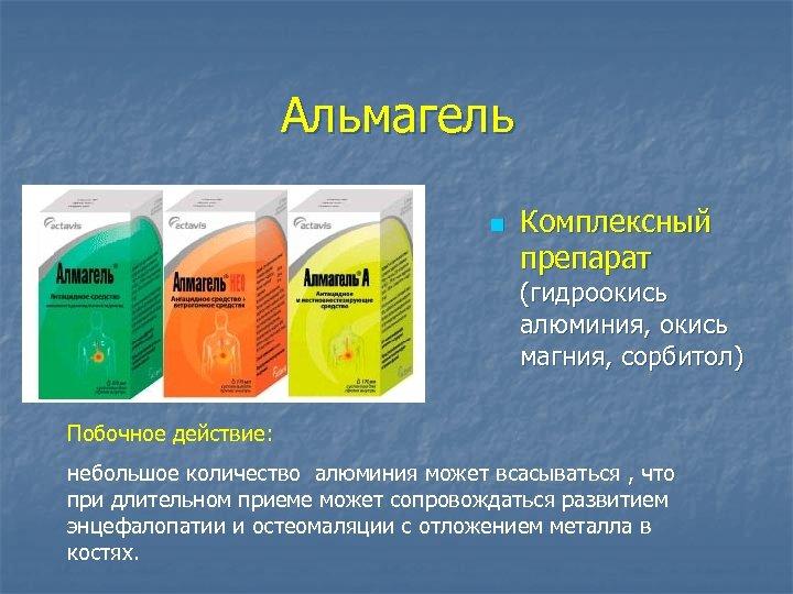 Альмагель n Комплексный препарат (гидроокись алюминия, окись магния, сорбитол) Побочное действие: небольшое количество алюминия