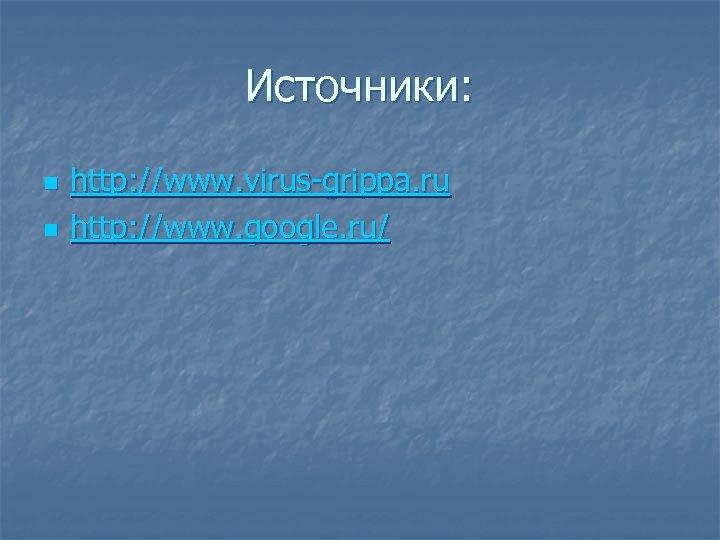 Источники: n n http: //www. virus-grippa. ru http: //www. google. ru/