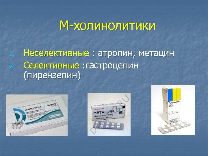 М-холинолитики 1. 2. Неселективные : атропин, метацин Селективные : гастроцепин (пирензепин)