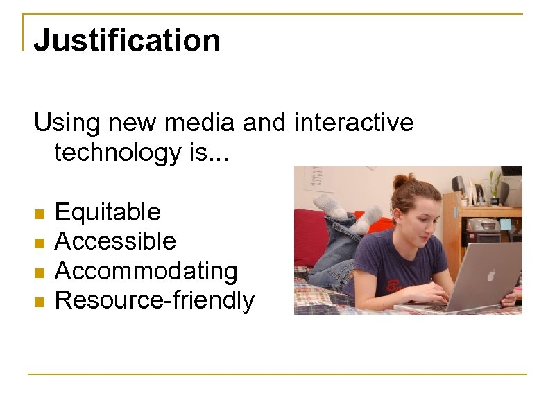 Justification Using new media and interactive technology is. . . n n Equitable Accessible