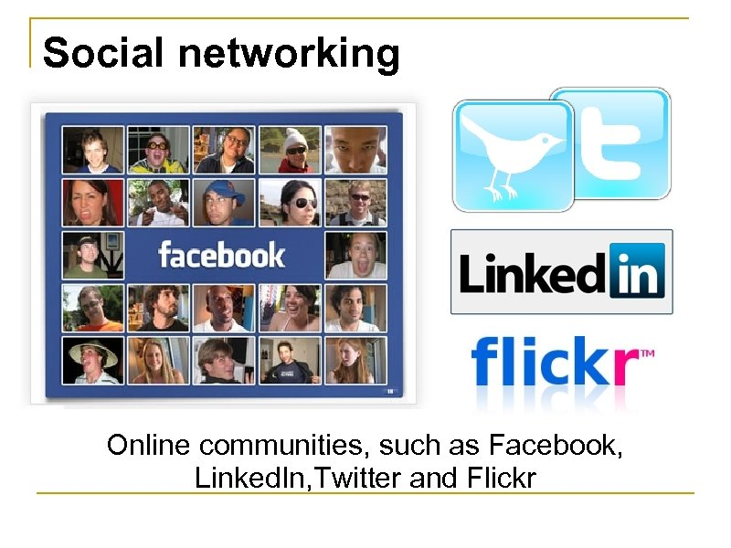 Social networking Online communities, such as Facebook, Linked. In, Twitter and Flickr