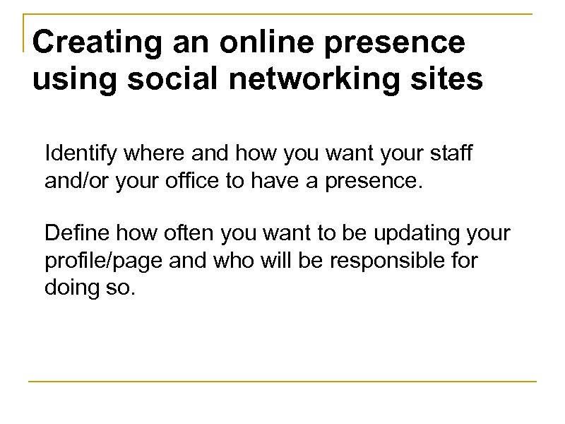 Creating an online presence using social networking sites Identify where and how you want