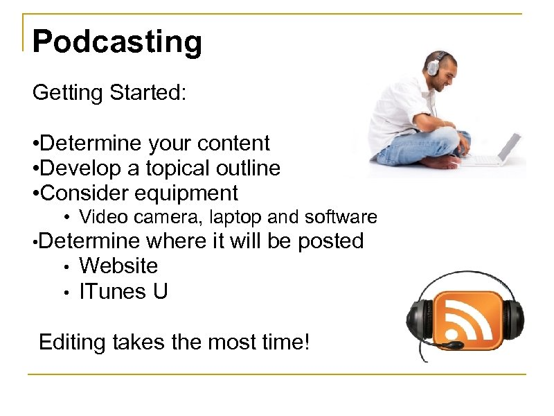 Podcasting Getting Started: • Determine your content • Develop a topical outline • Consider