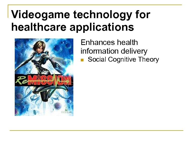 Videogame technology for healthcare applications Enhances health information delivery n Social Cognitive Theory
