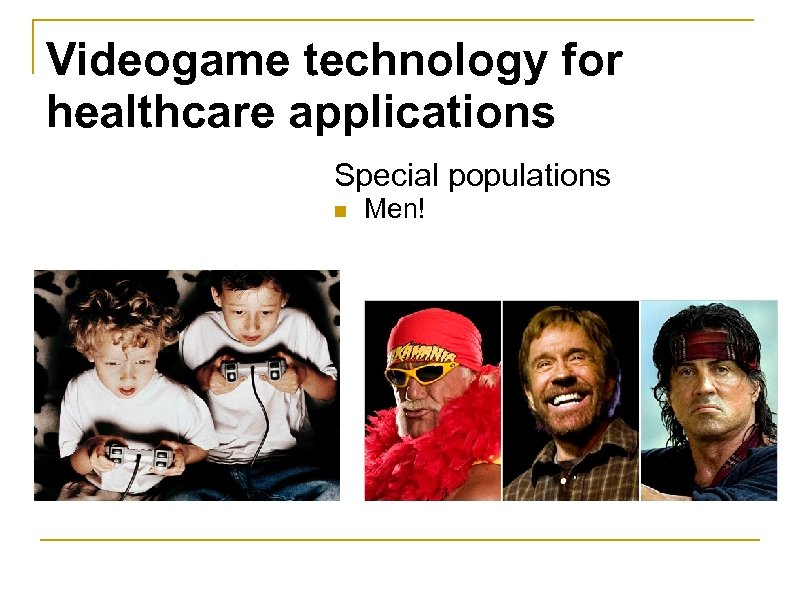 Videogame technology for healthcare applications Special populations n Men!