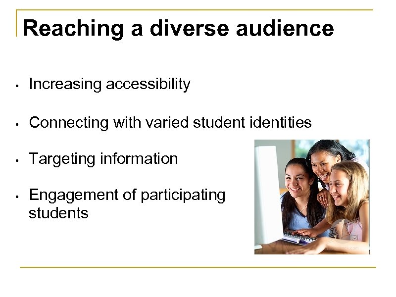 Reaching a diverse audience • Increasing accessibility • Connecting with varied student identities •