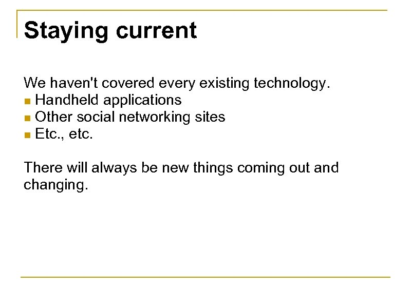 Staying current We haven't covered every existing technology. n Handheld applications n Other social
