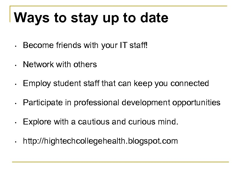 Ways to stay up to date • Become friends with your IT staff! •