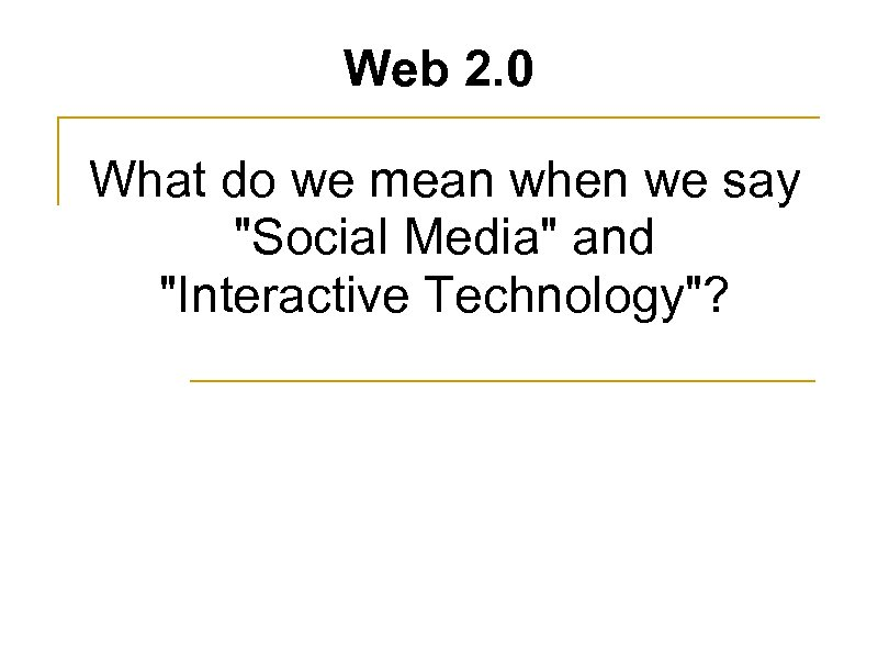 Web 2. 0 What do we mean when we say