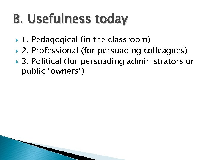 B. Usefulness today 1. Pedagogical (in the classroom) 2. Professional (for persuading colleagues) 3.