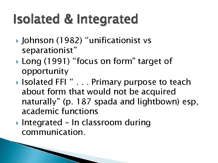 "Isolated & Integrated Johnson (1982) ""unificationist vs separationist"" Long (1991) ""focus on form"" target"