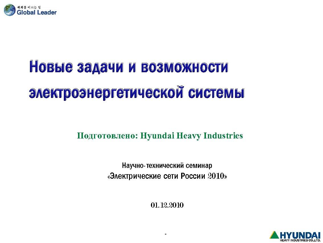 Новые задачи и возможности электроэнергетической системы Подготовлено: Hyundai Heavy Industries Научно-технический семинар «Электрические сети