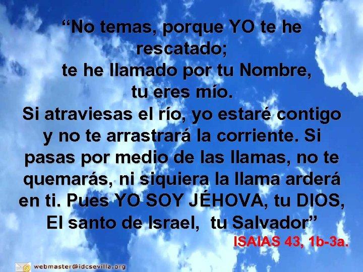 """No temas, porque YO te he rescatado; te he llamado por tu Nombre, tu"