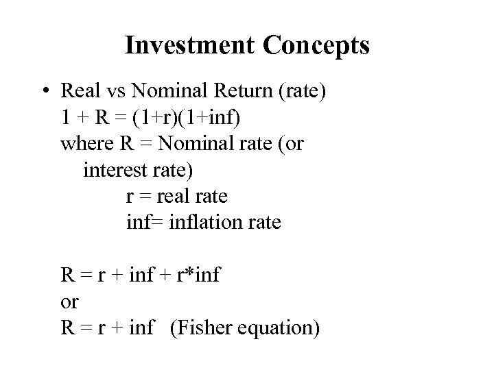 Investment Concepts • Real vs Nominal Return (rate) 1 + R = (1+r)(1+inf) where