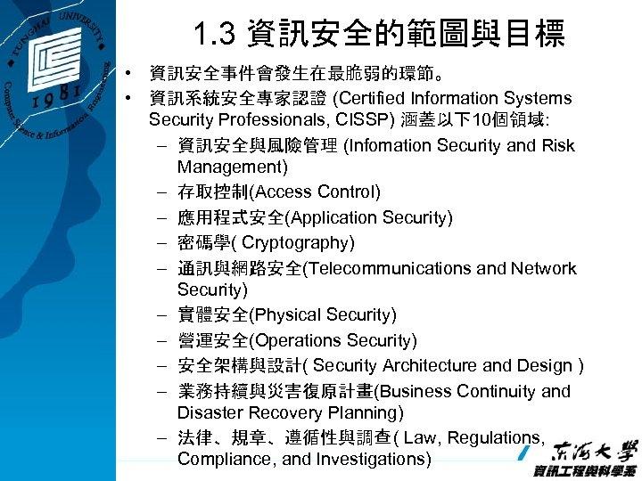 1. 3 資訊安全的範圖與目標 • 資訊安全事件會發生在最脆弱的環節。 • 資訊系統安全專家認證 (Certified Information Systems Security Professionals, CISSP) 涵蓋以下10個領域:
