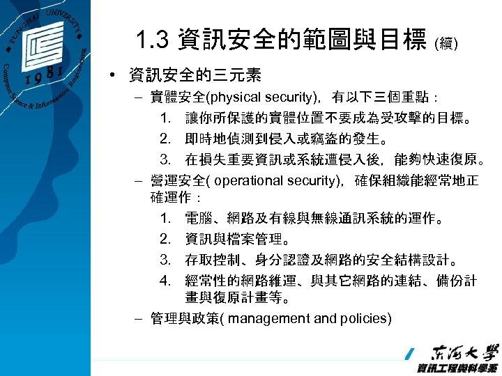 1. 3 資訊安全的範圖與目標 (續) • 資訊安全的三元素 – 實體安全(physical security),有以下三個重點: 1. 讓你所保護的實體位置不要成為受攻擊的目標。 2. 即時地偵測到侵入或竊盜的發生。 3.