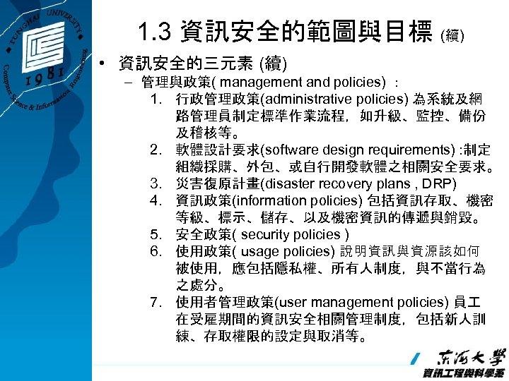 1. 3 資訊安全的範圖與目標 (續) • 資訊安全的三元素 (續) – 管理與政策( management and policies) : 1.