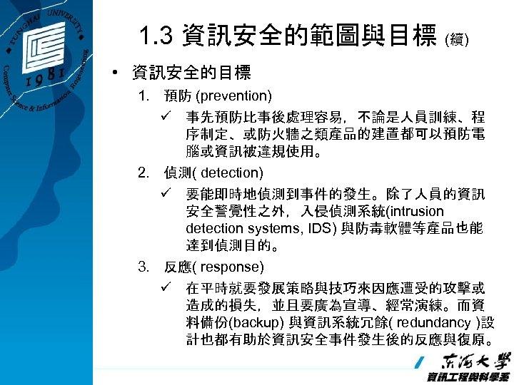 1. 3 資訊安全的範圖與目標 (續) • 資訊安全的目標 1. 預防 (prevention) ü 事先預防比事後處理容易,不論是人員訓練、程 序制定、或防火牆之類產品的建置都可以預防電 腦或資訊被違規使用。 2.