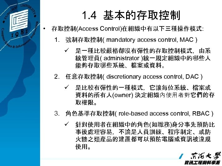 1. 4 基本的存取控制 • 存取控制(Access Control)在組織中有以下三種操作模式: 1. 強制存取控制( mandatory access control, MAC ) ü
