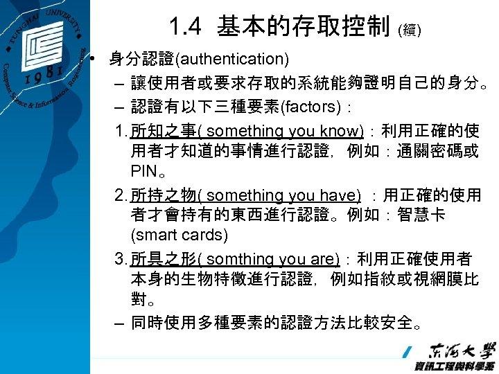 1. 4 基本的存取控制 (續) • 身分認證(authentication) – 讓使用者或要求存取的系統能夠證明自己的身分。 – 認證有以下三種要素(factors): 1. 所知之事( something you
