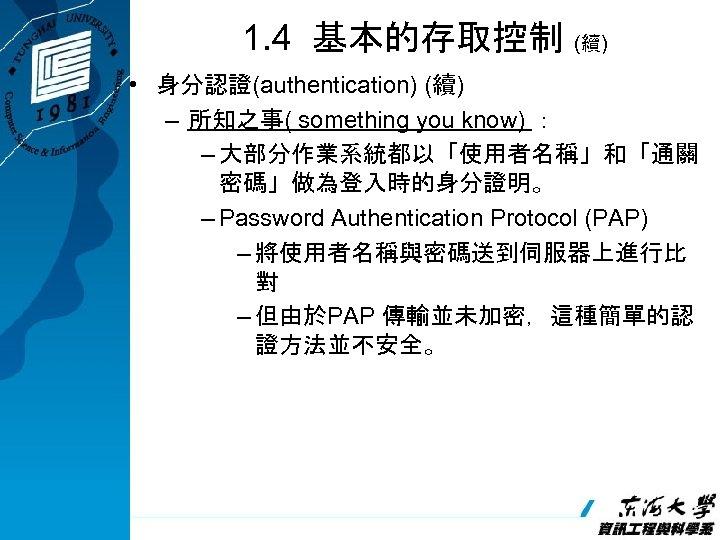 1. 4 基本的存取控制 (續) • 身分認證(authentication) (續) – 所知之事( something you know) : –