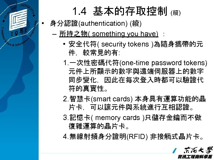 1. 4 基本的存取控制 (續) • 身分認證(authentication) (續) – 所持之物( something you have) : •