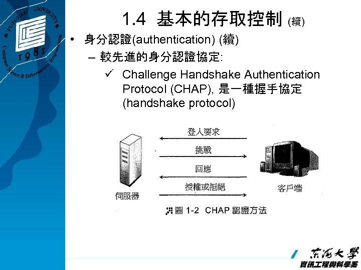 1. 4 基本的存取控制 (續) • 身分認證(authentication) (續) – 較先進的身分認證協定: ü Challenge Handshake Authentication Protocol