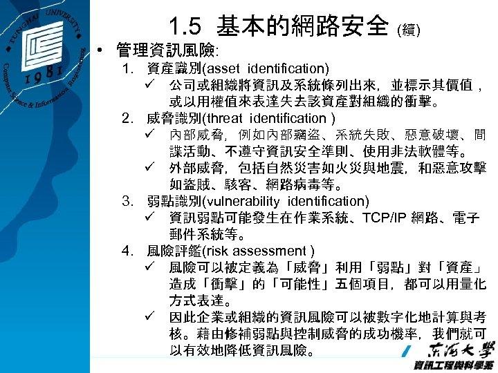 1. 5 基本的網路安全 (續) • 管理資訊風險: 1. 資產識別(asset identification) ü 公司或組織將資訊及系統條列出來,並標示其價值, 或以用權值來表達失去該資產對組織的衝擊。 2. 威脅識別(threat