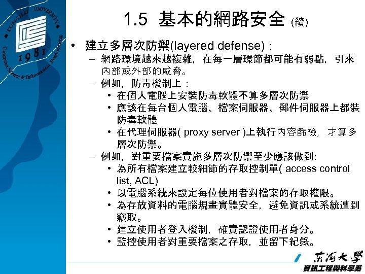 1. 5 基本的網路安全 (續) • 建立多層次防禦(layered defense): – 網路環境越來越複雜,在每一層環節都可能有弱點,引來 內部或外部的威脅。 – 例如,防毒機制上: • 在個人電腦上安裝防毒軟體不算多層次防禦