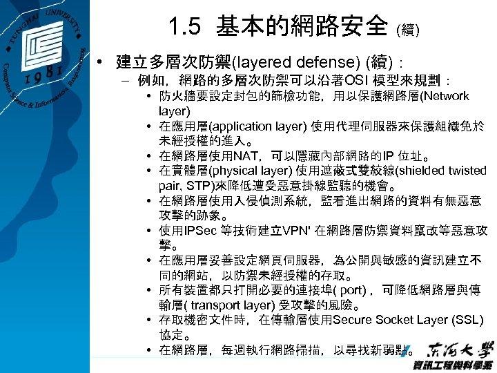 1. 5 基本的網路安全 (續) • 建立多層次防禦(layered defense) (續): – 例如,網路的多層次防禦可以沿著OSI 模型來規劃: • 防火牆要設定封包的篩檢功能,用以保護網路層(Network layer)