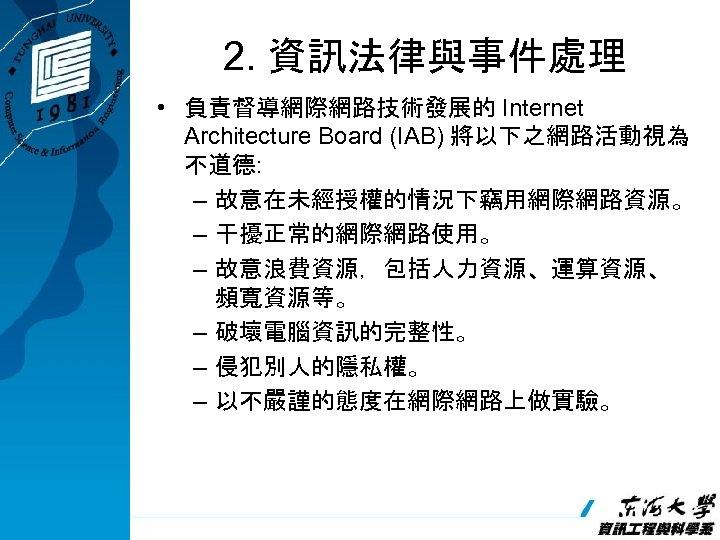 2. 資訊法律與事件處理 • 負責督導網際網路技術發展的 Internet Architecture Board (IAB) 將以下之網路活動視為 不道德: – 故意在未經授權的情況下竊用網際網路資源。 – 干擾正常的網際網路使用。