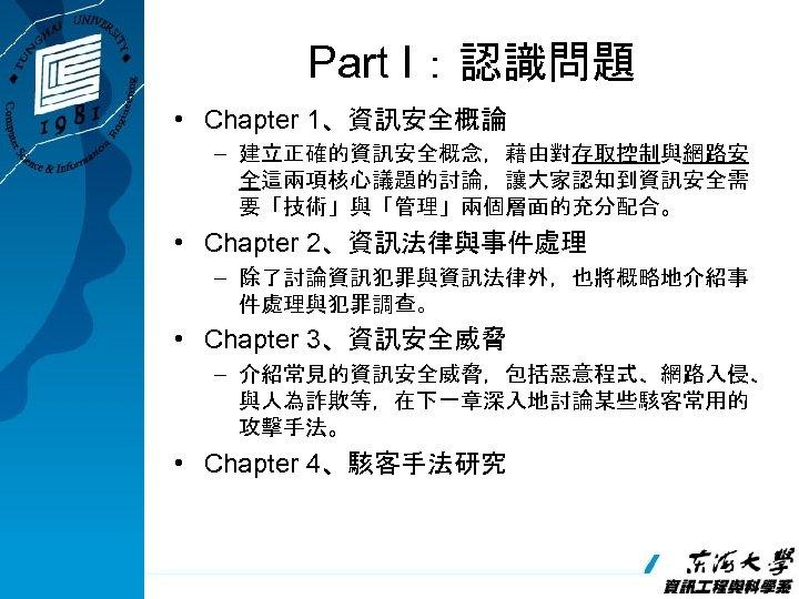 Part I:認識問題 • Chapter 1、資訊安全概論 – 建立正確的資訊安全概念,藉由對存取控制與網路安 全這兩項核心議題的討論,讓大家認知到資訊安全需 要「技術」與「管理」兩個層面的充分配合。 • Chapter 2、資訊法律與事件處理 – 除了討論資訊犯罪與資訊法律外,也將概略地介紹事