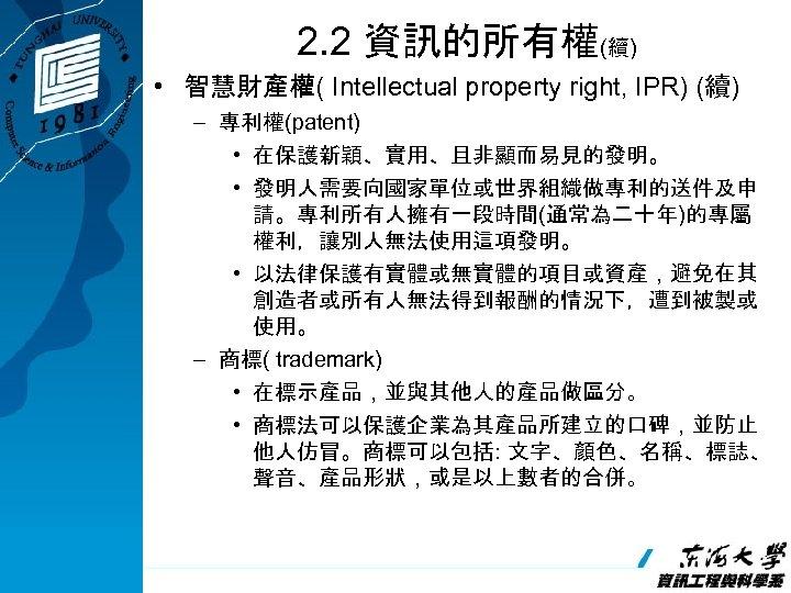 2. 2 資訊的所有權(續) • 智慧財產權( Intellectual property right, IPR) (續) – 專利權(patent) • 在保護新穎、實用、且非顯而易見的發明。
