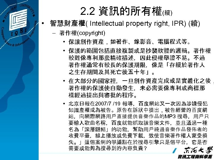 2. 2 資訊的所有權(續) • 智慧財產權( Intellectual property right, IPR) (續) – 著作權(copyright) • 保讓創作資產,如著作、錄影音、電腦程式等。