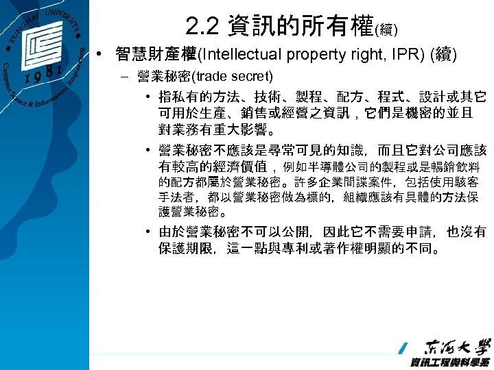 2. 2 資訊的所有權(續) • 智慧財產權(Intellectual property right, IPR) (續) – 營業秘密(trade secret) • 指私有的方法、技術、製程、配方、程式、設計或其它