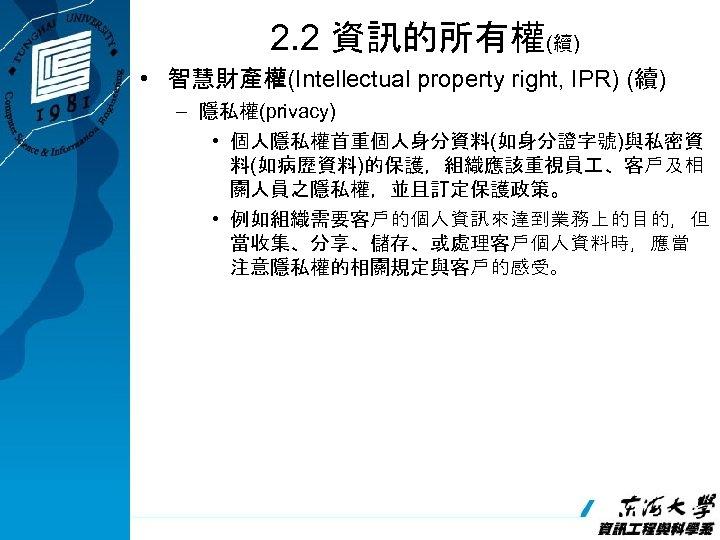 2. 2 資訊的所有權(續) • 智慧財產權(Intellectual property right, IPR) (續) – 隱私權(privacy) • 個人隱私權首重個人身分資料(如身分證字號)與私密資 料(如病歷資料)的保護,組織應該重視員