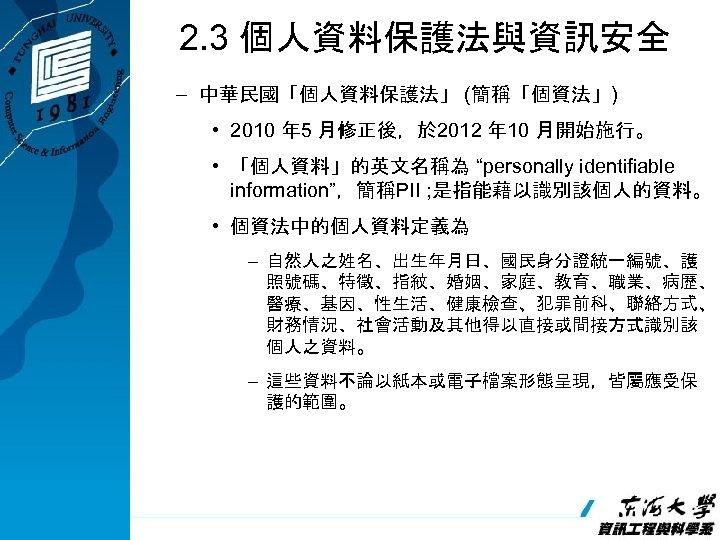 2. 3 個人資料保護法與資訊安全 – 中華民國「個人資料保護法」 (簡稱「個資法」) • 2010 年 5 月修正後,於 2012 年 10