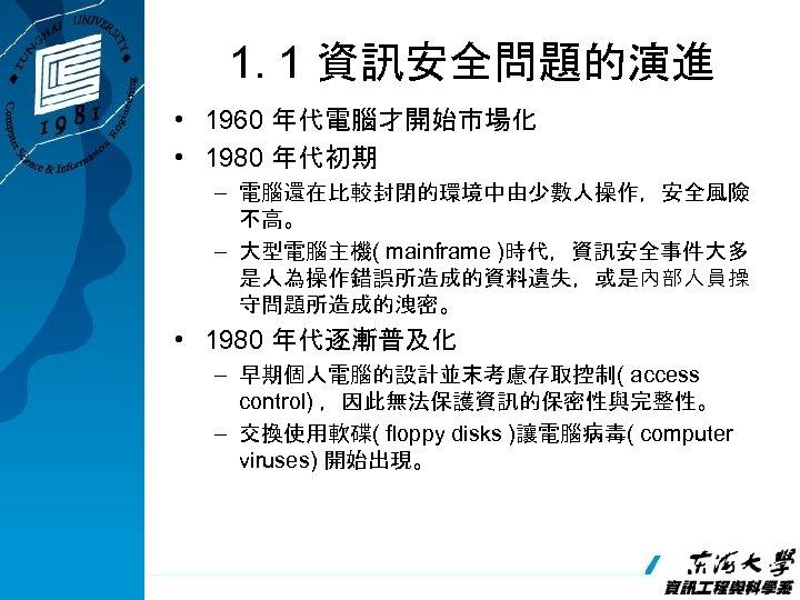 1. 1 資訊安全問題的演進 • 1960 年代電腦才開始市場化 • 1980 年代初期 – 電腦還在比較封閉的環境中由少數人操作,安全風險 不高。 – 大型電腦主機(