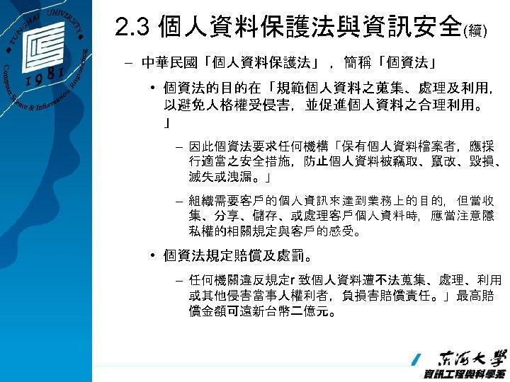 2. 3 個人資料保護法與資訊安全(續) – 中華民國「個人資料保護法」 ,簡稱「個資法」 • 個資法的目的在「規範個人資料之蒐集、處理及利用, 以避免人格權受侵害,並促進個人資料之合理利用。 」 – 因此個資法要求任何機構「保有個人資料檔案者,應採 行適當之安全措施,防止個人資料被竊取、竄改、毀損、 滅失或洩漏。」