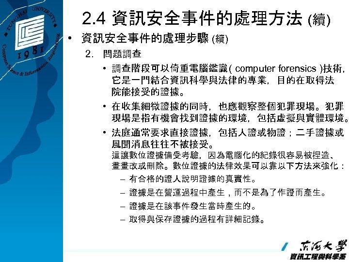 2. 4 資訊安全事件的處理方法 (續) • 資訊安全事件的處理步驟 (續) 2. 問題調查 • 調查階段可以倚重電腦鑑識 ( computer forensics