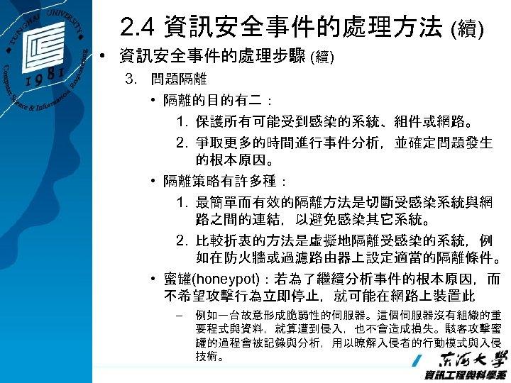 2. 4 資訊安全事件的處理方法 (續) • 資訊安全事件的處理步驟 (續) 3. 問題隔離 • 隔離的目的有二: 1. 保護所有可能受到感染的系統、組件或網路。 2.