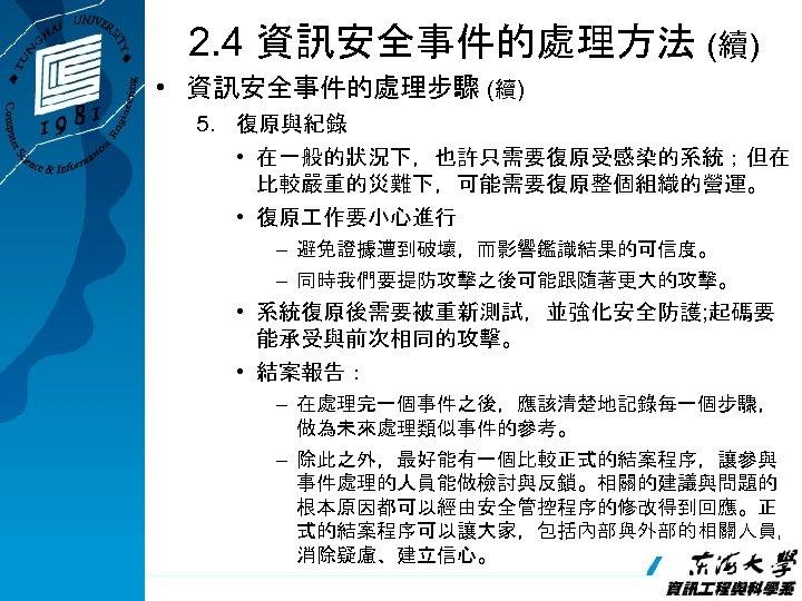 2. 4 資訊安全事件的處理方法 (續) • 資訊安全事件的處理步驟 (續) 5. 復原與紀錄 • 在一般的狀況下,也許只需要復原受感染的系統;但在 比較嚴重的災難下,可能需要復原整個組織的營運。 • 復原