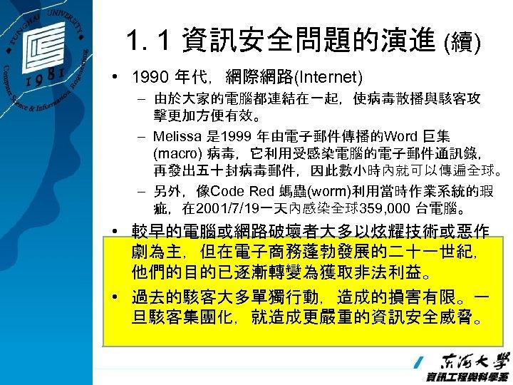 1. 1 資訊安全問題的演進 (續) • 1990 年代,網際網路(Internet) – 由於大家的電腦都連結在一起,使病毒散播與駭客攻 擊更加方便有效。 – Melissa 是 1999