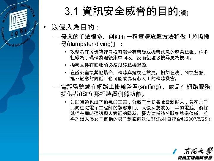 3. 1 資訊安全威脅的目的(續) • 以侵入為目的: – 侵入的手法很多,例如有一種實體攻擊方法稱做「垃圾搜 尋(dumpster diving)」: • 攻擊者在垃圾箱裡尋找可能含有密碼或機密訊息的廢棄紙張。許多 組織為了環保將廢紙集中回收,反而使垃圾搜尋更為便利。 • 機密文件在回收前必須以碎紙機銷毀。