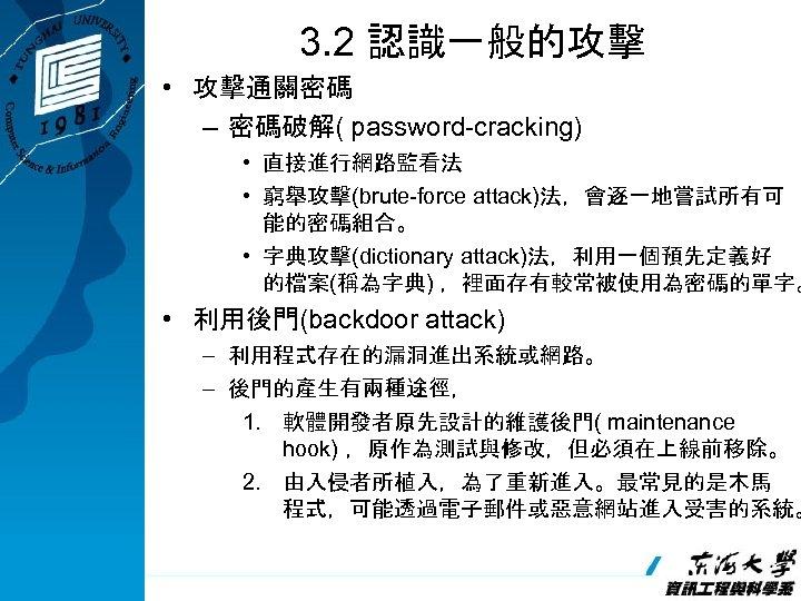 3. 2 認識一般的攻擊 • 攻擊通關密碼 – 密碼破解( password-cracking) • 直接進行網路監看法 • 窮舉攻擊(brute-force attack)法,會逐一地嘗試所有可 能的密碼組合。