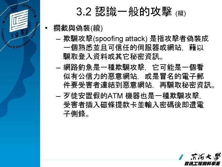 3. 2 認識一般的攻擊 (續) • 攔截與偽裝(續) – 欺騙攻擊(spoofing attack) 是指攻擊者偽裝成 一個熟悉並且可信任的伺服器或網站,藉以 騙取登入資料或其它秘密資訊。 – 網路釣魚是一種欺騙攻擊,它可能是一個看