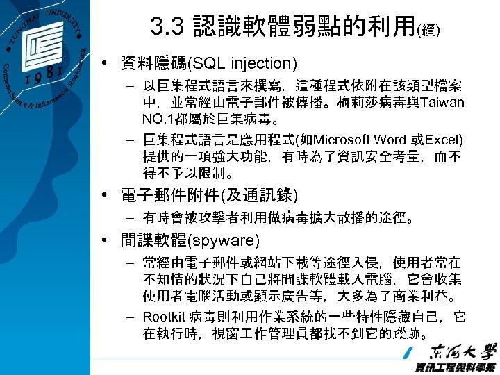 3. 3 認識軟體弱點的利用(續) • 資料隱碼(SQL injection) – 以巨集程式語言來撰寫,這種程式依附在該類型檔案 中,並常經由電子郵件被傳播。梅莉莎病毒與Taiwan NO. 1都屬於巨集病毒。 – 巨集程式語言是應用程式(如Microsoft Word