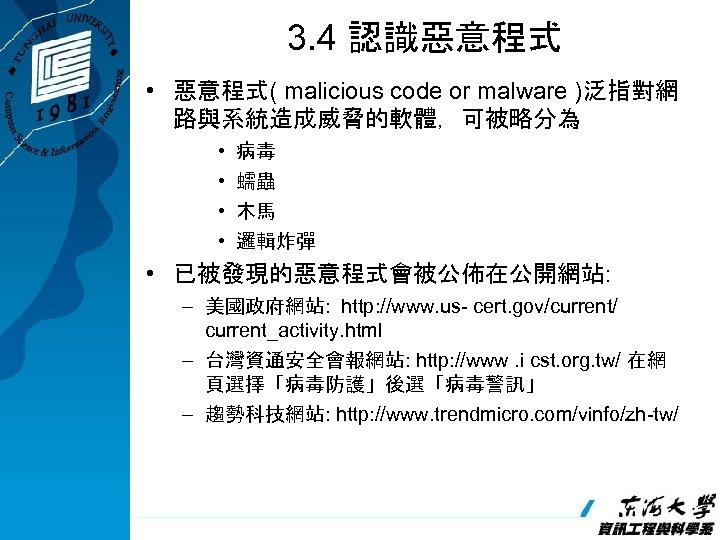 3. 4 認識惡意程式 • 惡意程式( malicious code or malware )泛指對網 路與系統造成威脅的軟體,可被略分為 • • 病毒