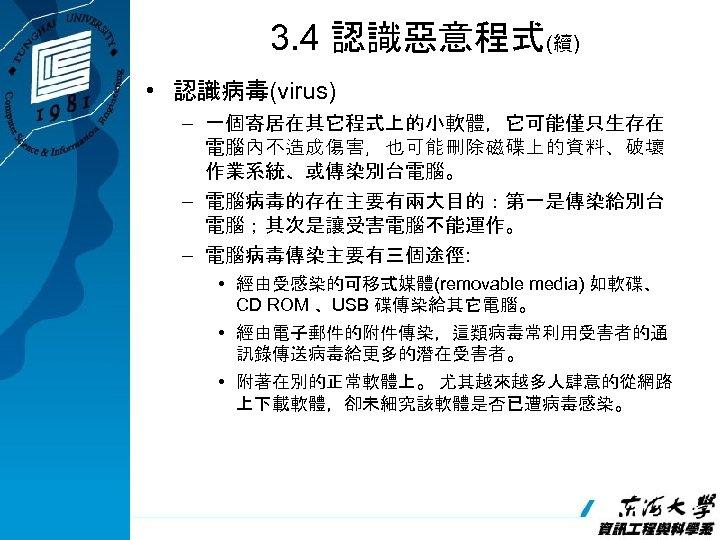 3. 4 認識惡意程式(續) • 認識病毒(virus) – 一個寄居在其它程式上的小軟體,它可能僅只生存在 電腦內不造成傷害,也可能刪除磁碟上的資料、破壞 作業系統、或傳染別台電腦。 – 電腦病毒的存在主要有兩大目的:第一是傳染給別台 電腦;其次是讓受害電腦不能運作。 – 電腦病毒傳染主要有三個途徑: